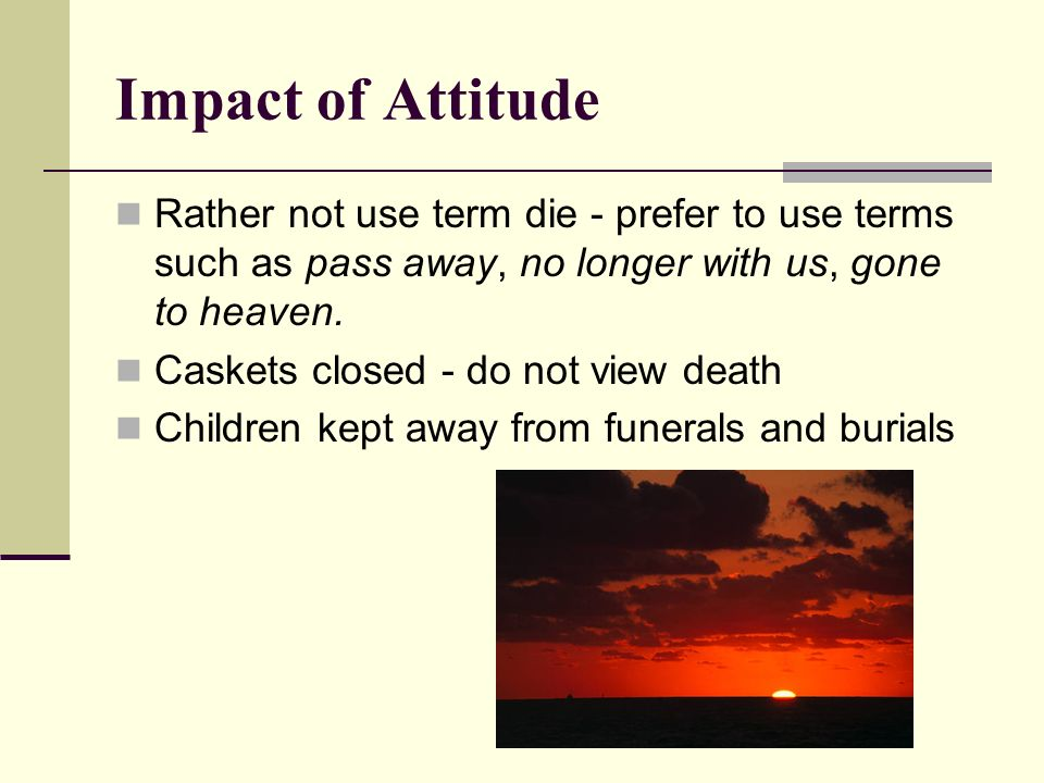 Impact of Attitude Rather not use term die - prefer to use terms such as pass away, no longer with us, gone to heaven.