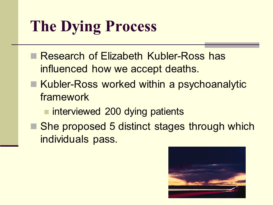The Dying Process Research of Elizabeth Kubler-Ross has influenced how we accept deaths. Kubler-Ross worked within a psychoanalytic framework.