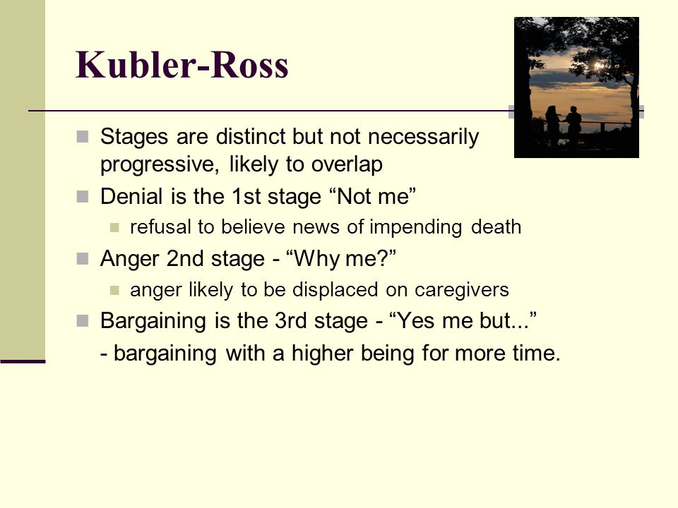 Kubler-Ross Stages are distinct but not necessarily progressive, likely to overlap. Denial is the 1st stage Not me