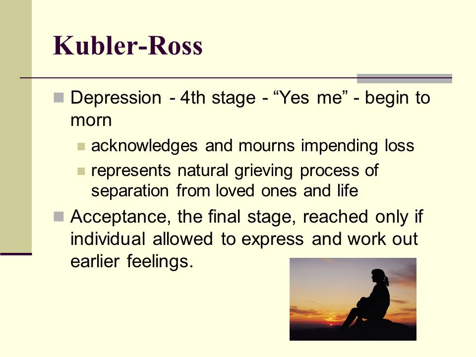 Kubler-Ross Depression - 4th stage - Yes me - begin to morn