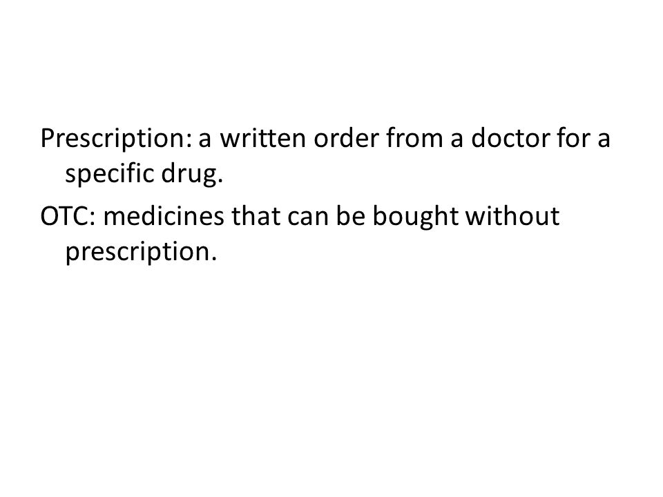 Prescription: a written order from a doctor for a specific drug