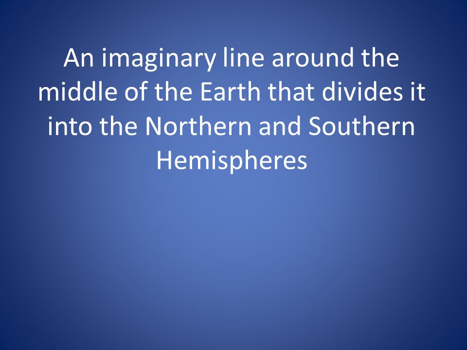 An imaginary line around the middle of the Earth that divides it into the Northern and Southern Hemispheres