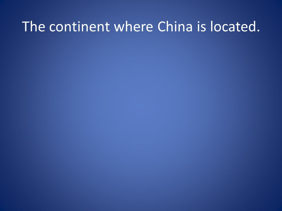 The continent where China is located.