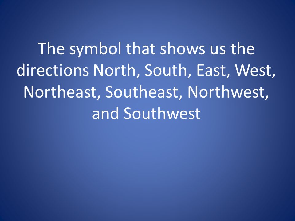 The symbol that shows us the directions North, South, East, West, Northeast, Southeast, Northwest, and Southwest