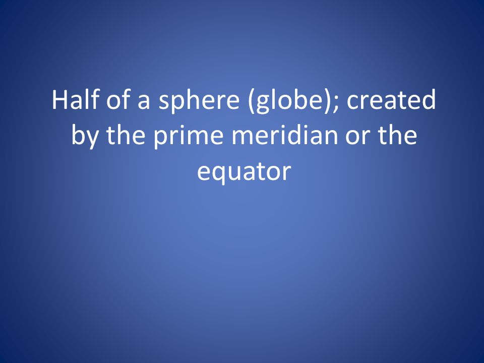 Half of a sphere (globe); created by the prime meridian or the equator