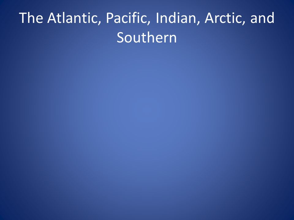 The Atlantic, Pacific, Indian, Arctic, and Southern
