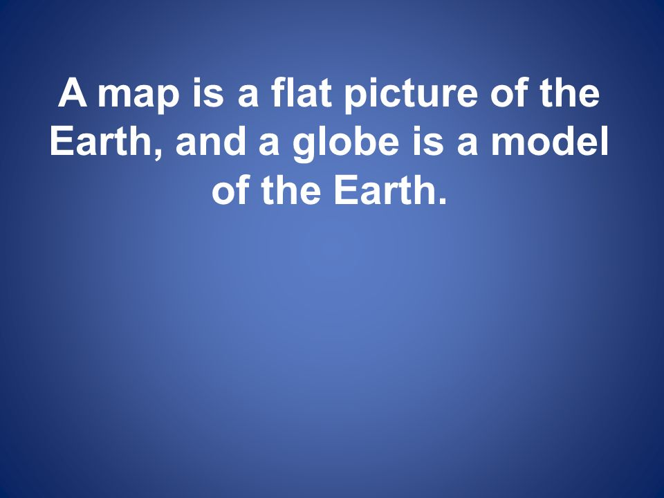 A map is a flat picture of the Earth, and a globe is a model of the Earth.