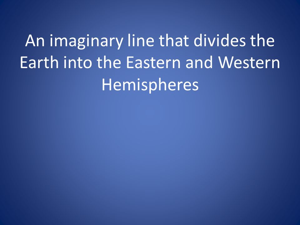 An imaginary line that divides the Earth into the Eastern and Western Hemispheres