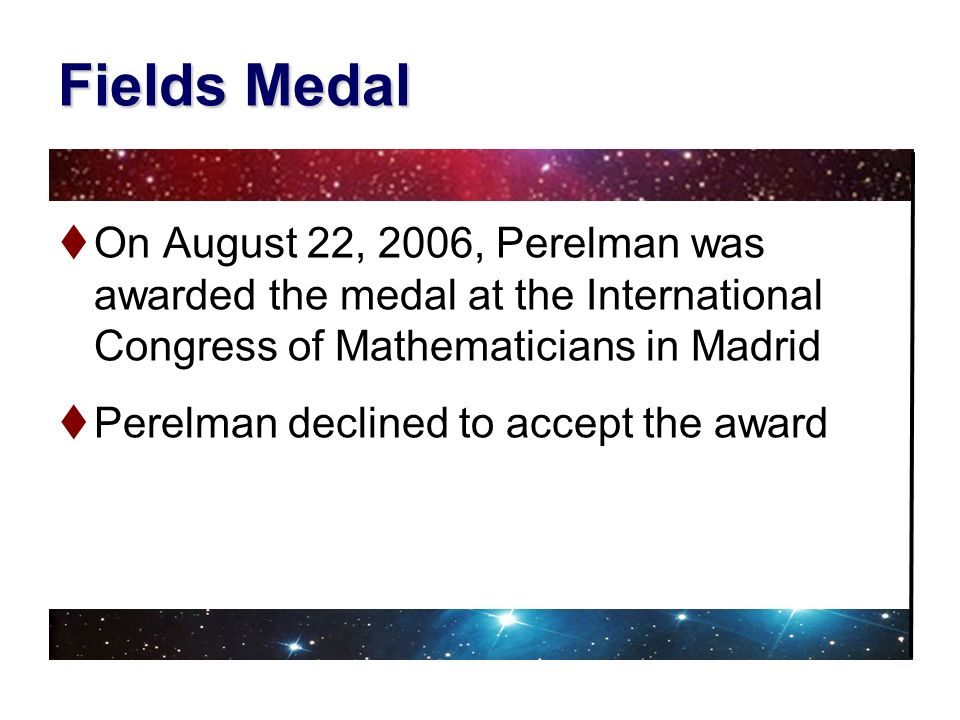 Fields Medal On August 22, 2006, Perelman was awarded the medal at the International Congress of Mathematicians in Madrid.
