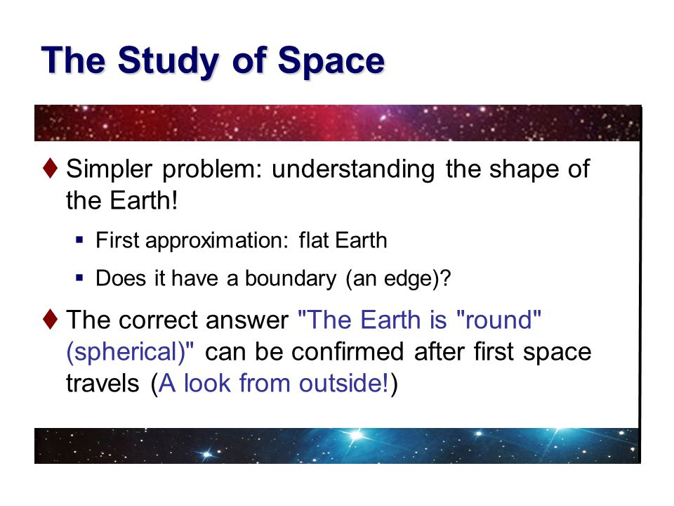 The Study of Space Simpler problem: understanding the shape of the Earth! First approximation: flat Earth.