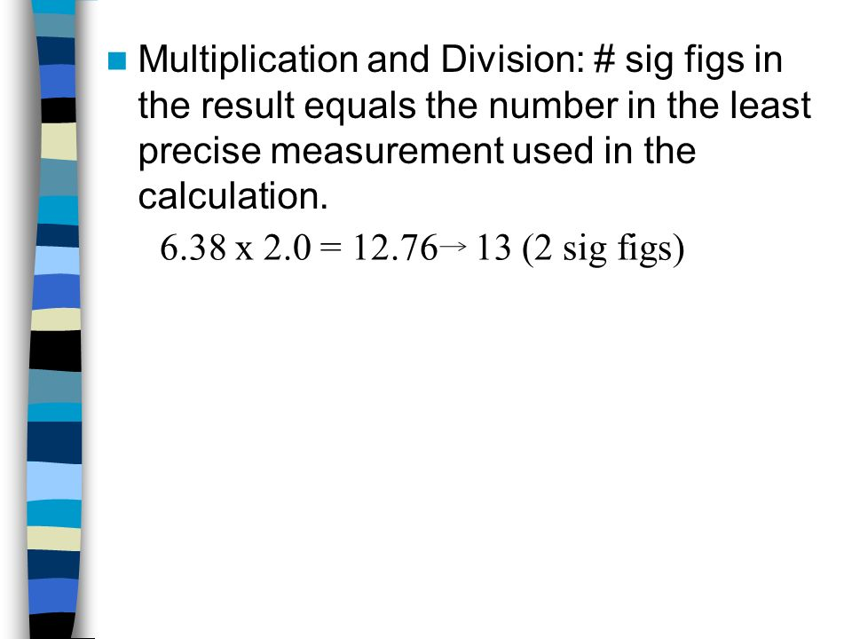 Multiplication and Division: # sig figs in the result equals the number in the least precise measurement used in the calculation.
