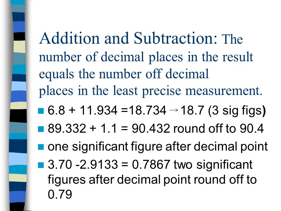 Addition and Subtraction: The number of decimal places in the result equals the number off decimal places in the least precise measurement.