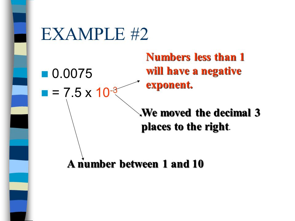 EXAMPLE #2 Numbers less than 1 will have a negative exponent = 7.5 x We moved the decimal 3 places to the right.