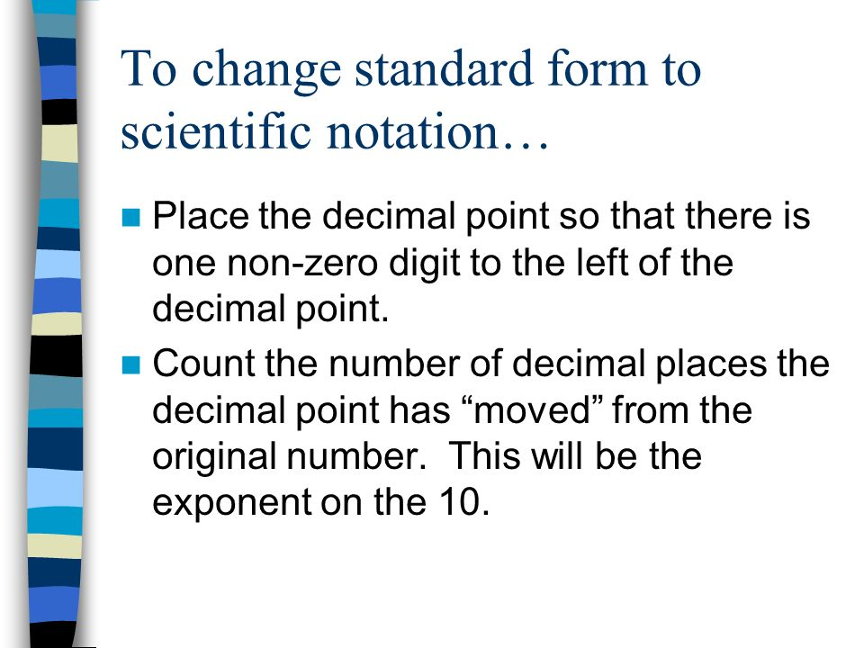 To change standard form to scientific notation…