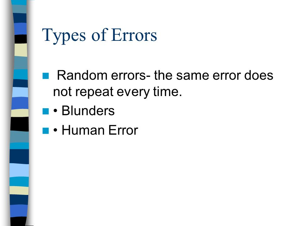Types of Errors Random errors- the same error does not repeat every time. • Blunders • Human Error