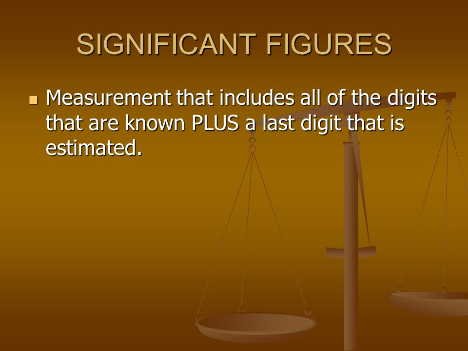 SIGNIFICANT FIGURES Measurement that includes all of the digits that are known PLUS a last digit that is estimated.