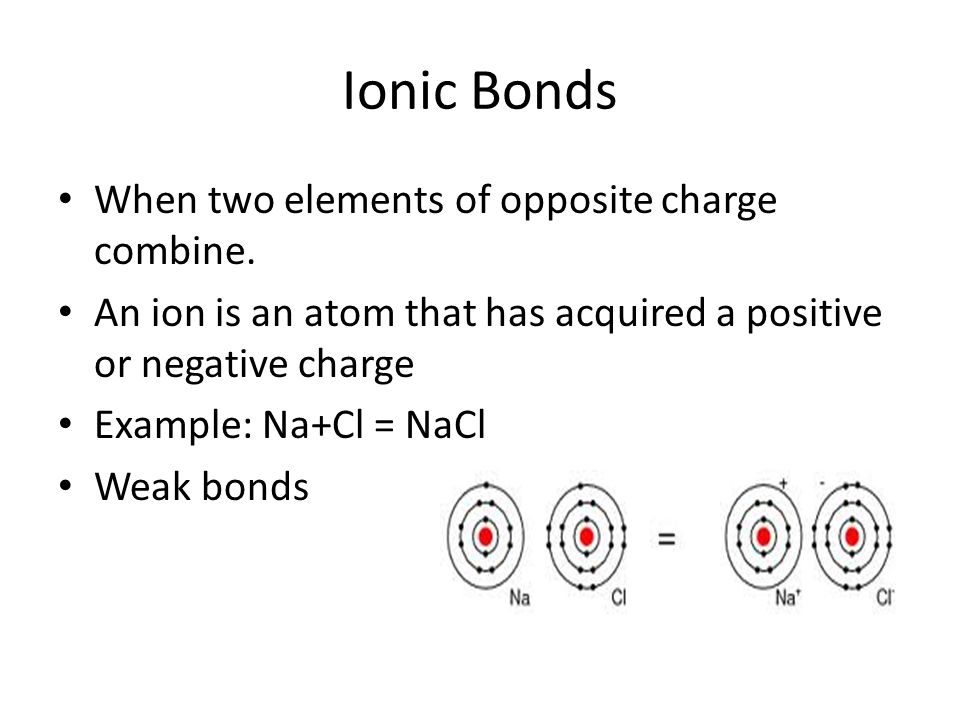 Ionic Bonds When two elements of opposite charge combine.