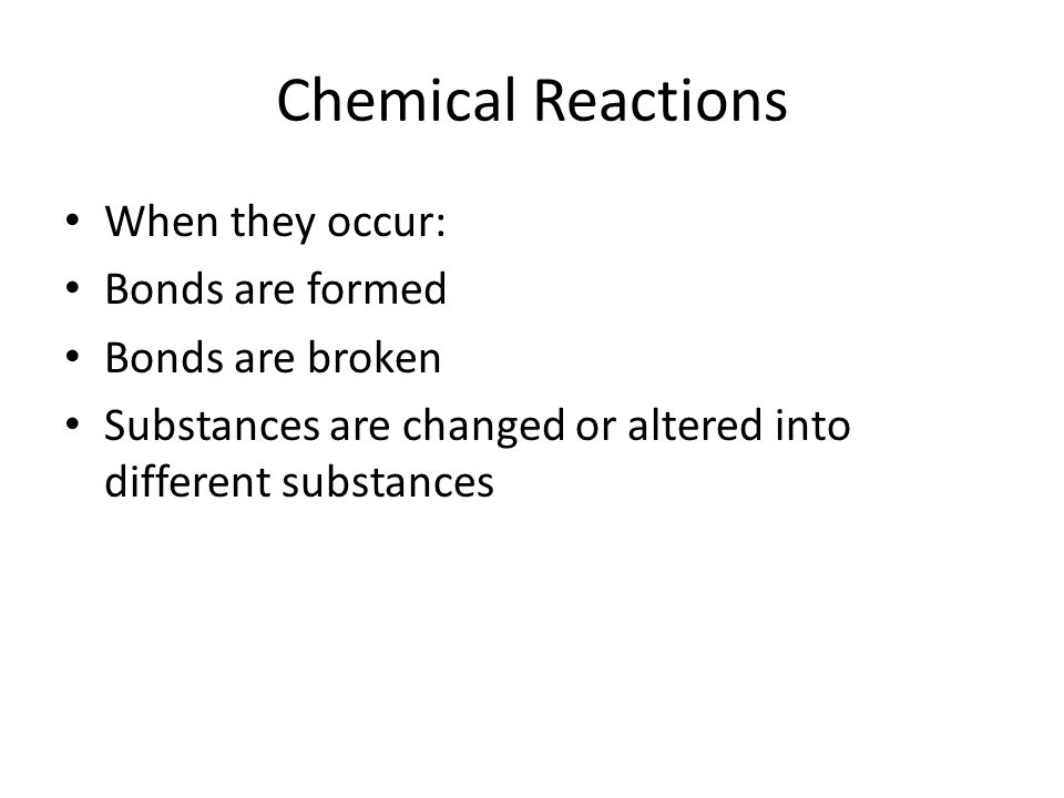 Chemical Reactions When they occur: Bonds are formed Bonds are broken
