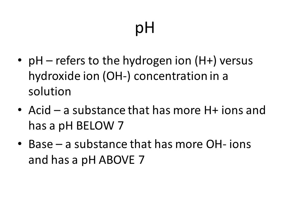 pH pH – refers to the hydrogen ion (H+) versus hydroxide ion (OH-) concentration in a solution.