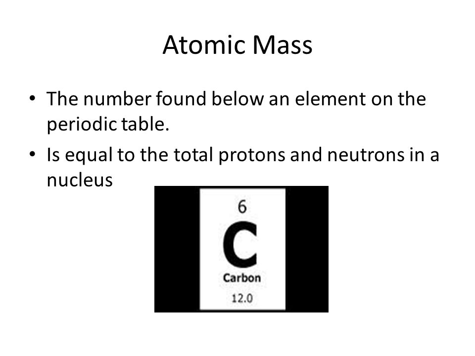 Atomic Mass The number found below an element on the periodic table.