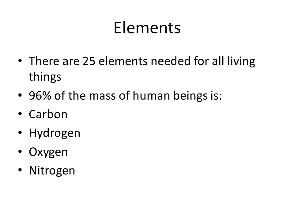 Elements There are 25 elements needed for all living things