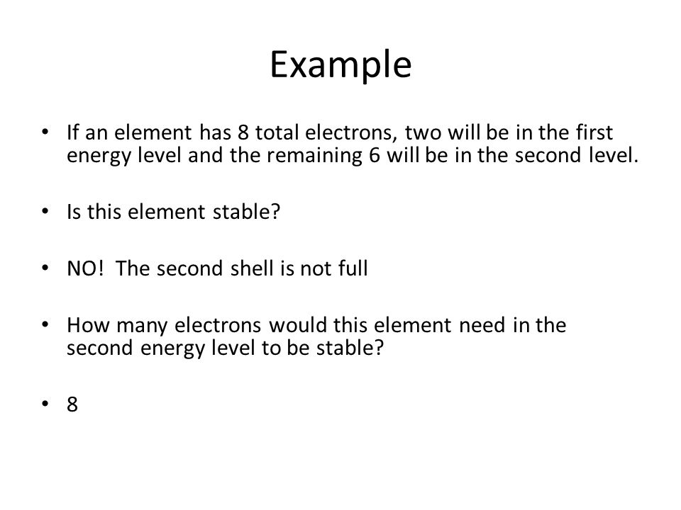 Example If an element has 8 total electrons, two will be in the first energy level and the remaining 6 will be in the second level.