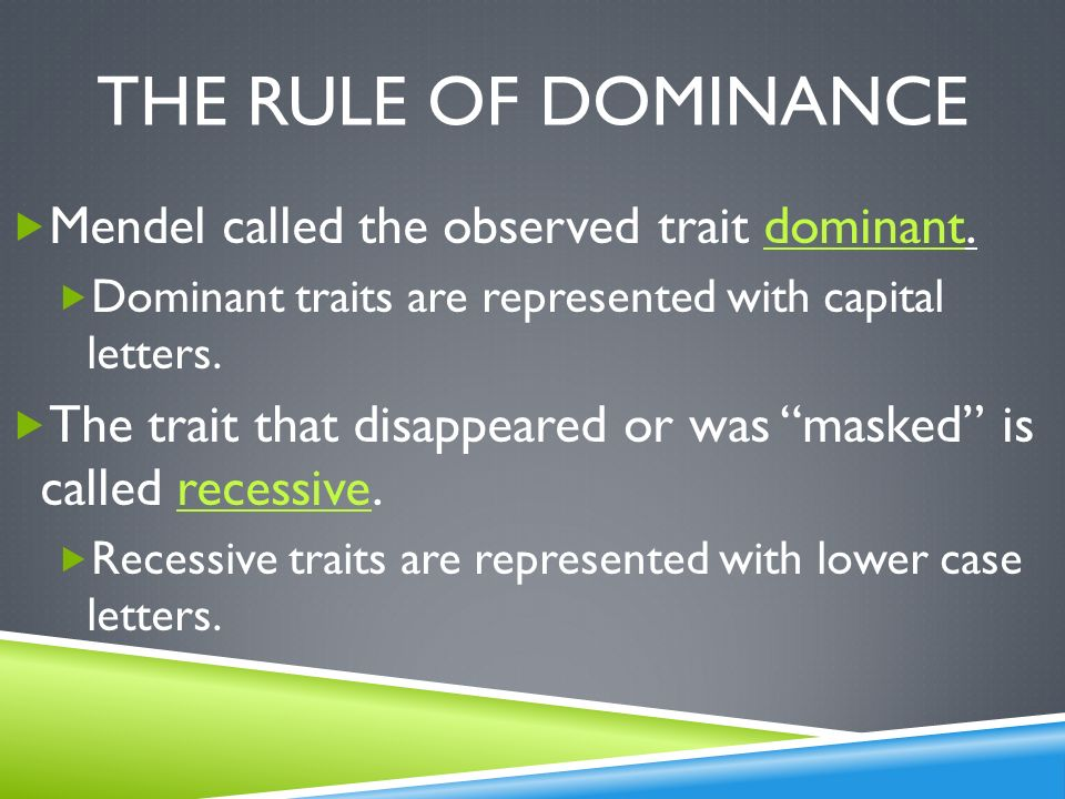 The rule of dominance Mendel called the observed trait dominant.