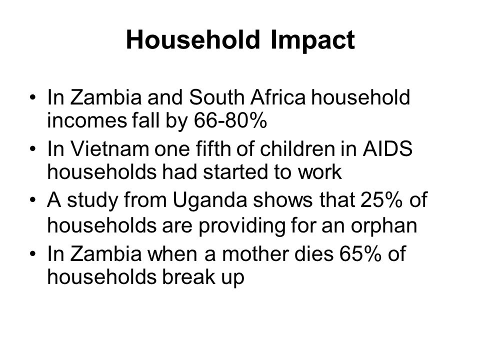 Household Impact In Zambia and South Africa household incomes fall by 66-80% In Vietnam one fifth of children in AIDS households had started to work.