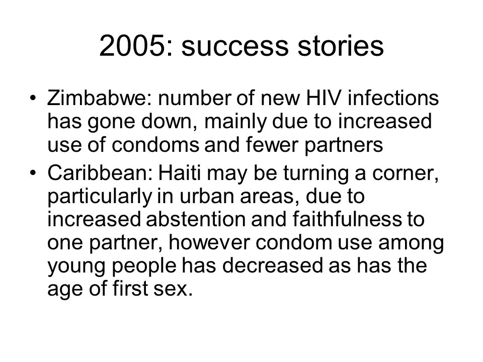 2005: success stories Zimbabwe: number of new HIV infections has gone down, mainly due to increased use of condoms and fewer partners.