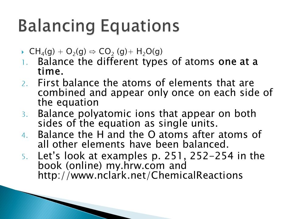 Balancing Equations CH4(g) + O2(g) ⇨ CO2 (g)+ H2O(g) Balance the different types of atoms one at a time.