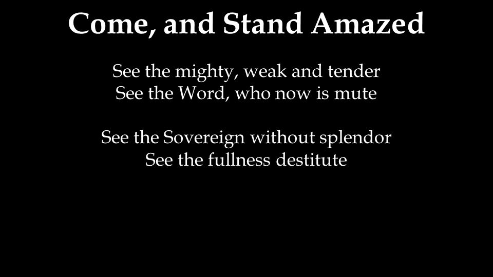Come, and Stand Amazed See the mighty, weak and tender