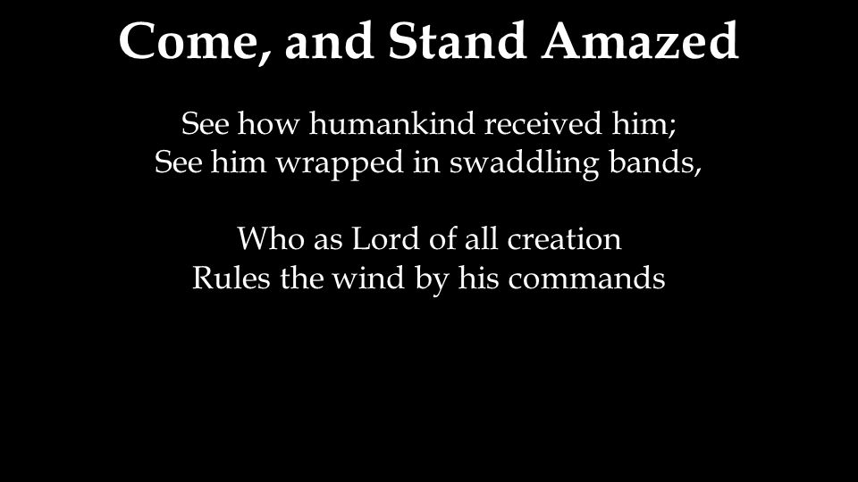 Come, and Stand Amazed See how humankind received him;