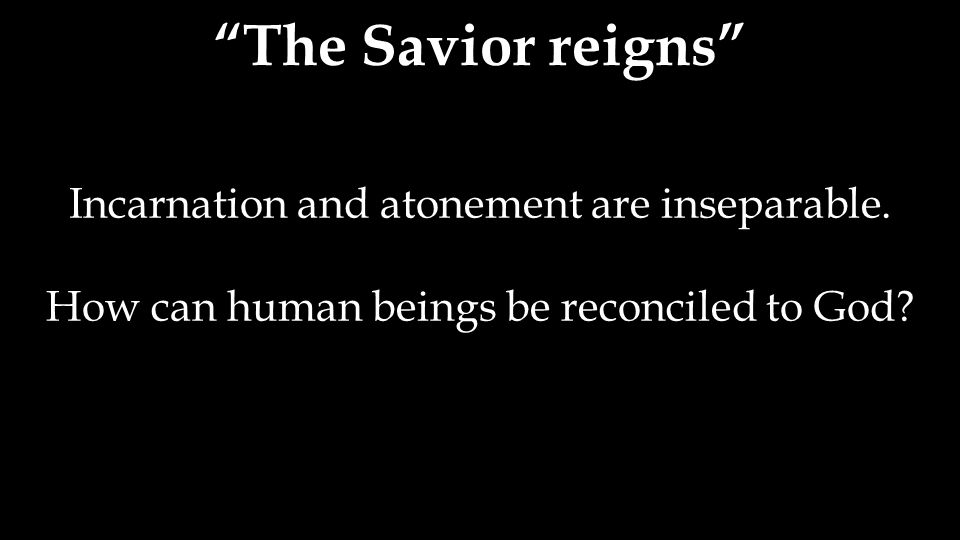 The Savior reigns Incarnation and atonement are inseparable.