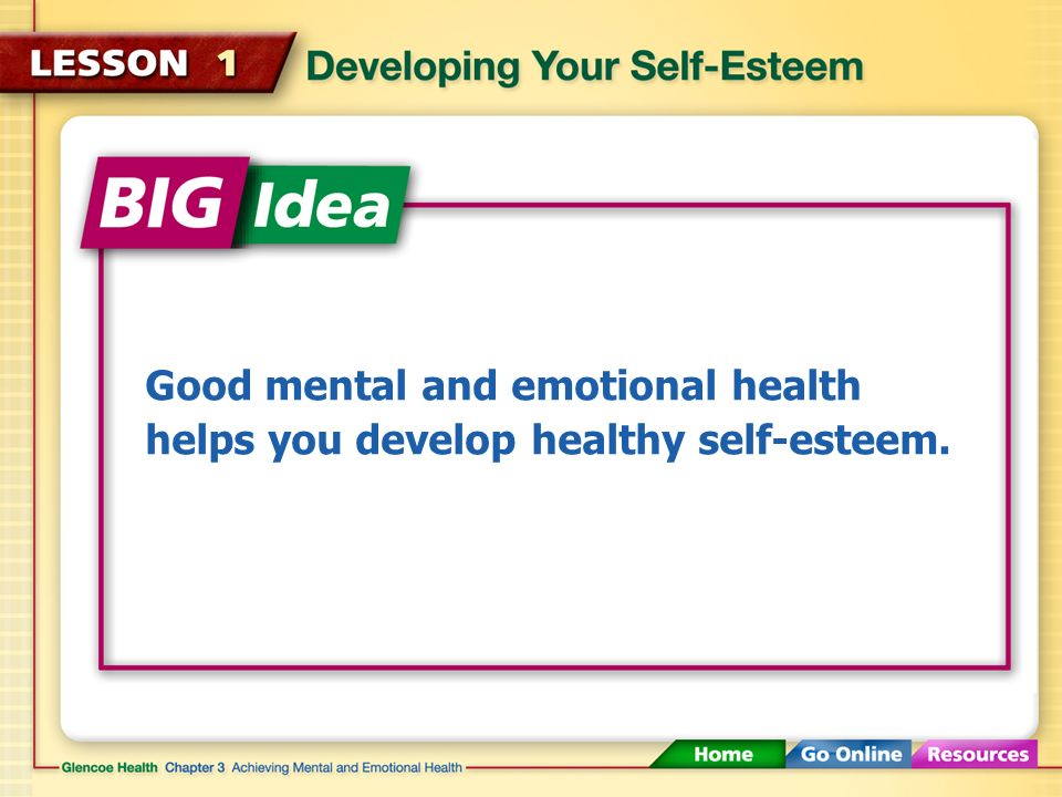 Good mental and emotional health helps you develop healthy self-esteem.
