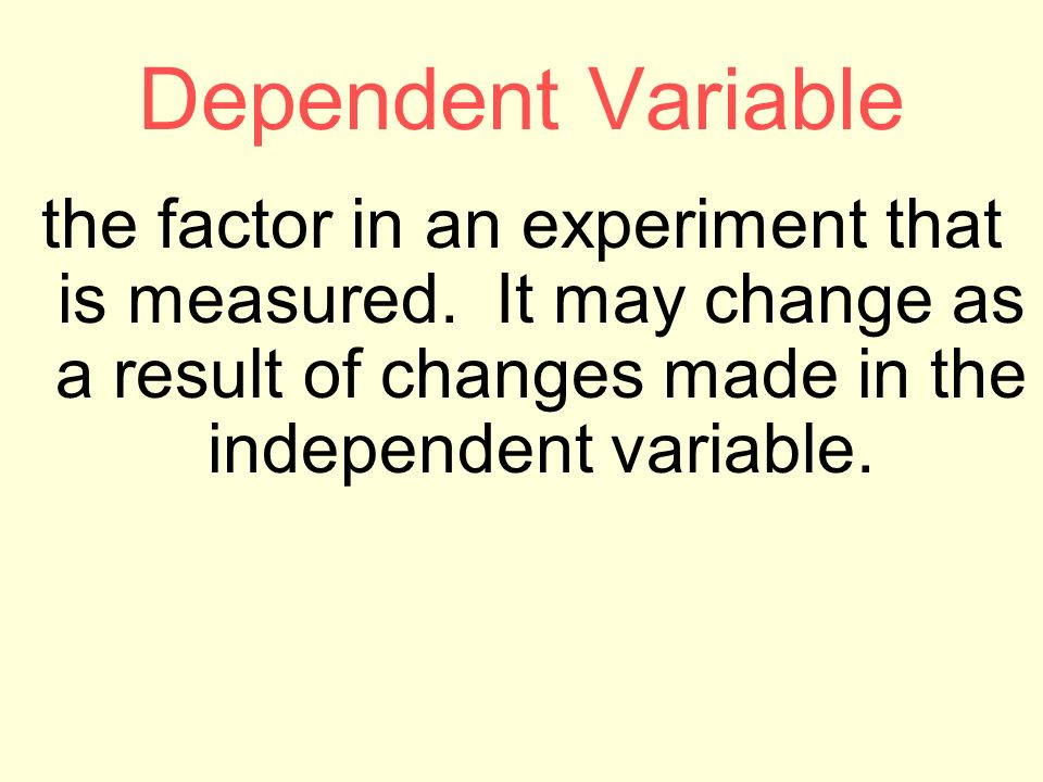 Dependent Variable the factor in an experiment that is measured.