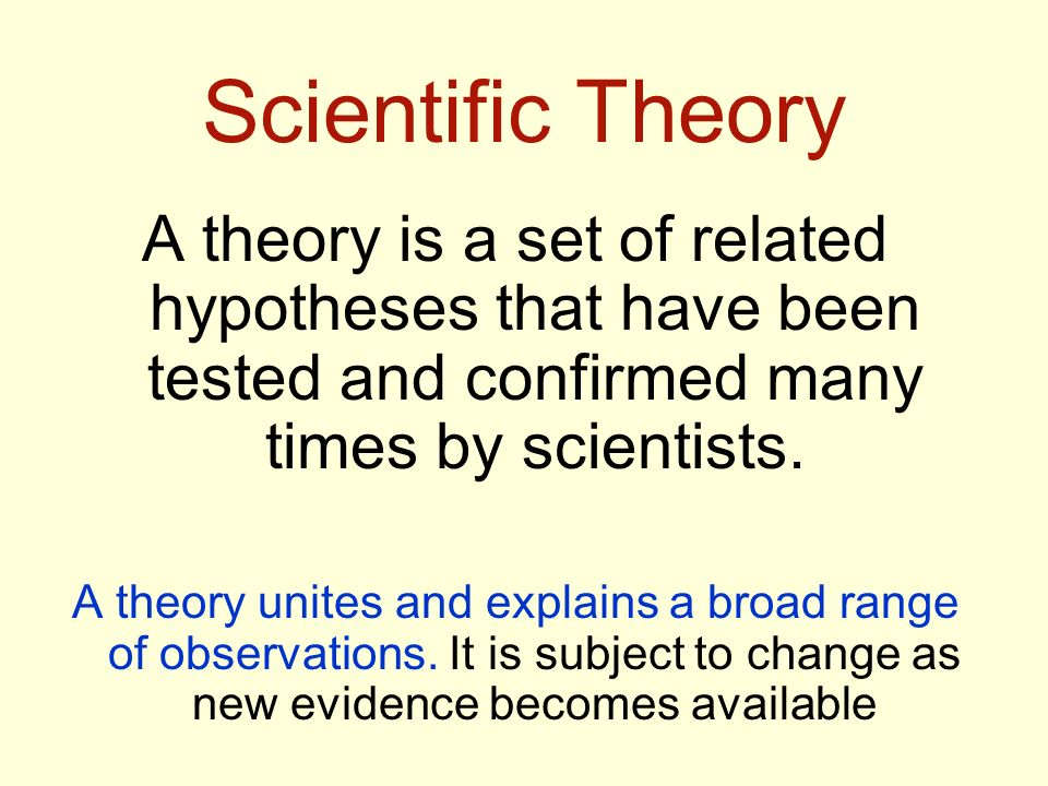 Scientific Theory A theory is a set of related hypotheses that have been tested and confirmed many times by scientists.