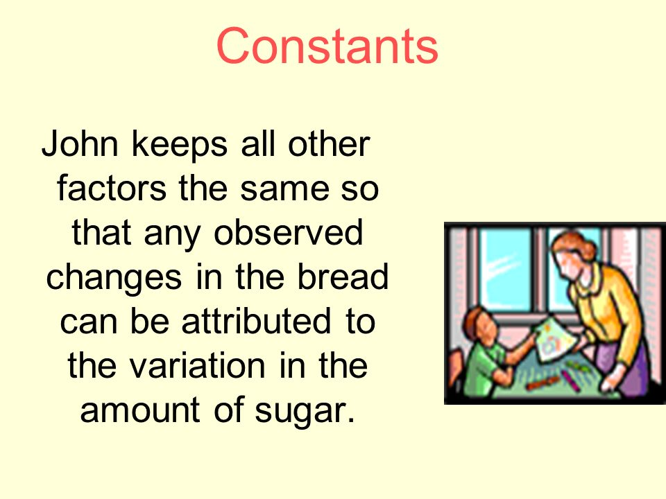 Constants John keeps all other factors the same so that any observed changes in the bread can be attributed to the variation in the amount of sugar.