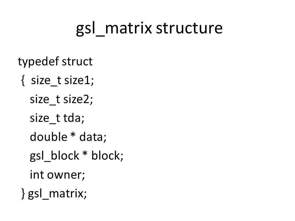 gsl_matrix structure typedef struct { size_t size1; size_t size2; size_t tda; double * data; gsl_block * block; int owner; } gsl_matrix;