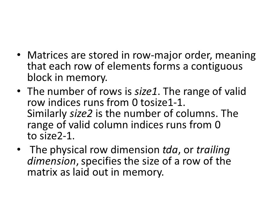 Matrices are stored in row-major order, meaning that each row of elements forms a contiguous block in memory.