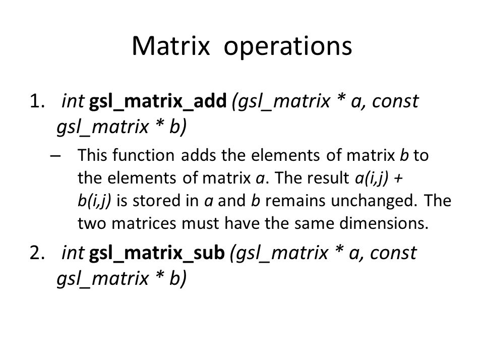 Matrix operations int gsl_matrix_add (gsl_matrix * a, const gsl_matrix * b)