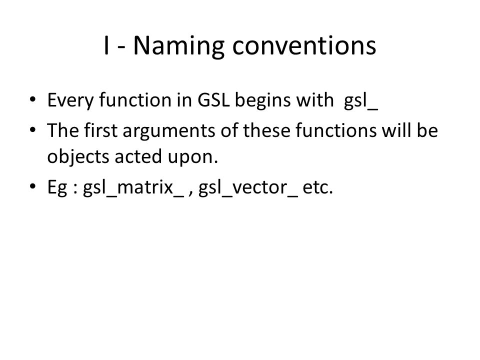 I - Naming conventions Every function in GSL begins with gsl_