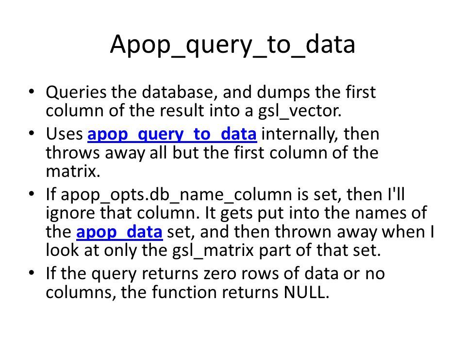Apop_query_to_data Queries the database, and dumps the first column of the result into a gsl_vector.