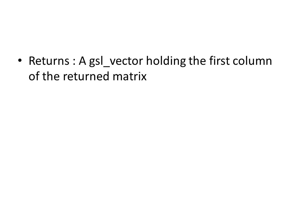 Returns : A gsl_vector holding the first column of the returned matrix
