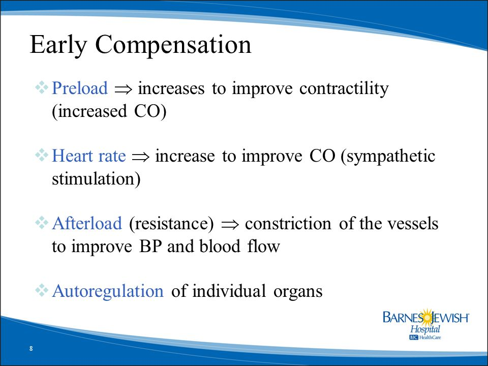 Early Compensation Preload  increases to improve contractility (increased CO) Heart rate  increase to improve CO (sympathetic stimulation)