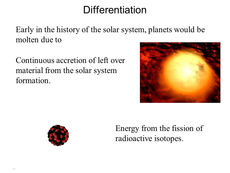 Differentiation Early in the history of the solar system, planets would be molten due to.