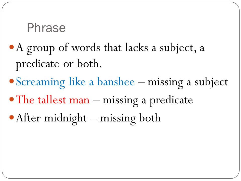 Phrase A group of words that lacks a subject, a predicate or both. Screaming like a banshee – missing a subject.