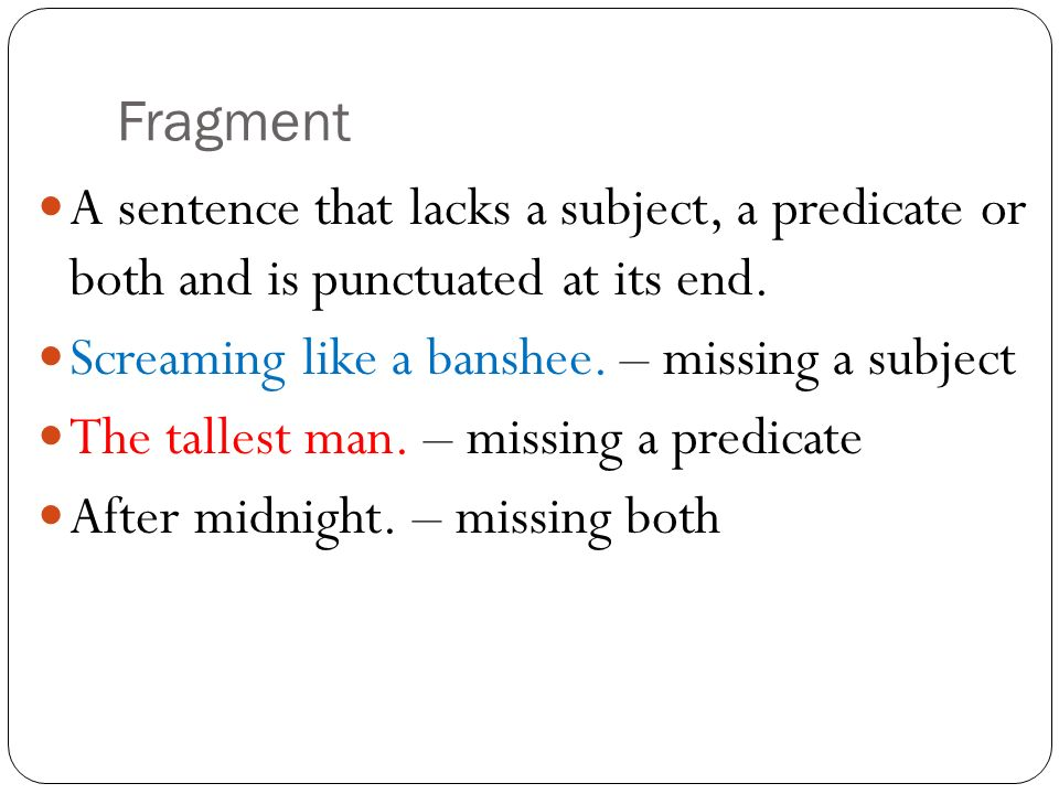Fragment A sentence that lacks a subject, a predicate or both and is punctuated at its end. Screaming like a banshee. – missing a subject.