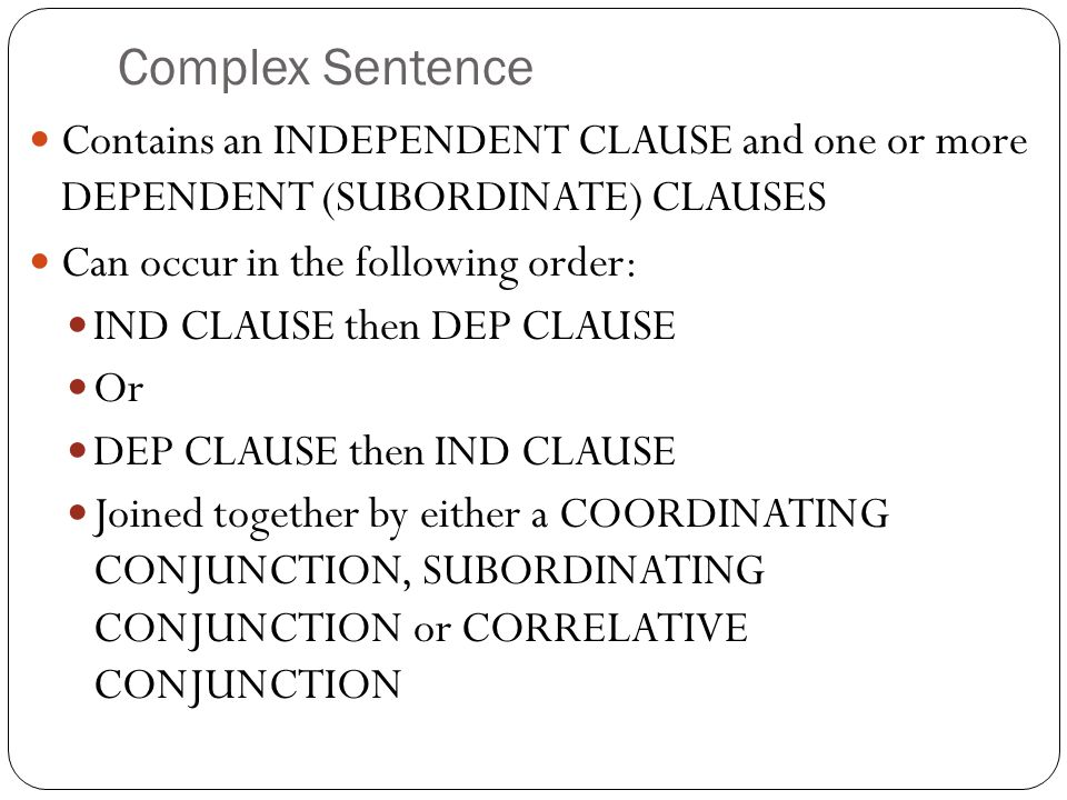 Complex Sentence Contains an INDEPENDENT CLAUSE and one or more DEPENDENT (SUBORDINATE) CLAUSES. Can occur in the following order: