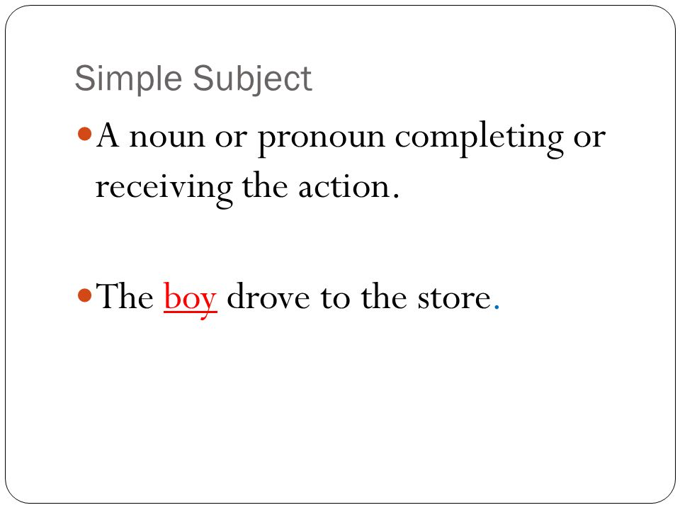 A noun or pronoun completing or receiving the action.