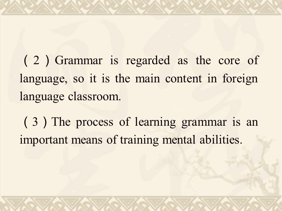 (2)Grammar is regarded as the core of language, so it is the main content in foreign language classroom.